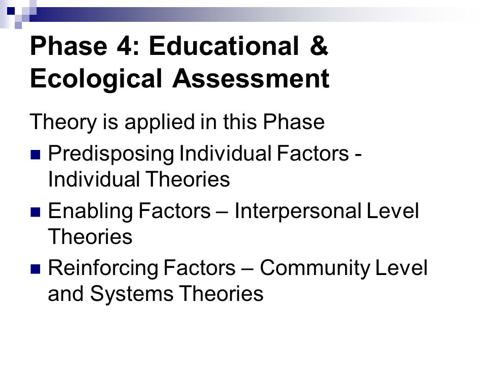Phase 4: Educational & Ecological Assessment Theory is applied in this Phase Predisposing Individual Factors - Individual Theories Enabling Factors –