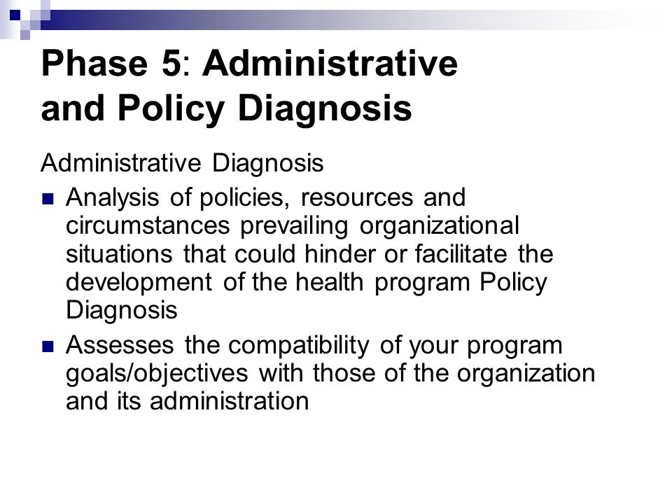 Phase 5: Administrative and Policy Diagnosis Administrative Diagnosis Analysis of policies, resources and circumstances prevailing organizational situ
