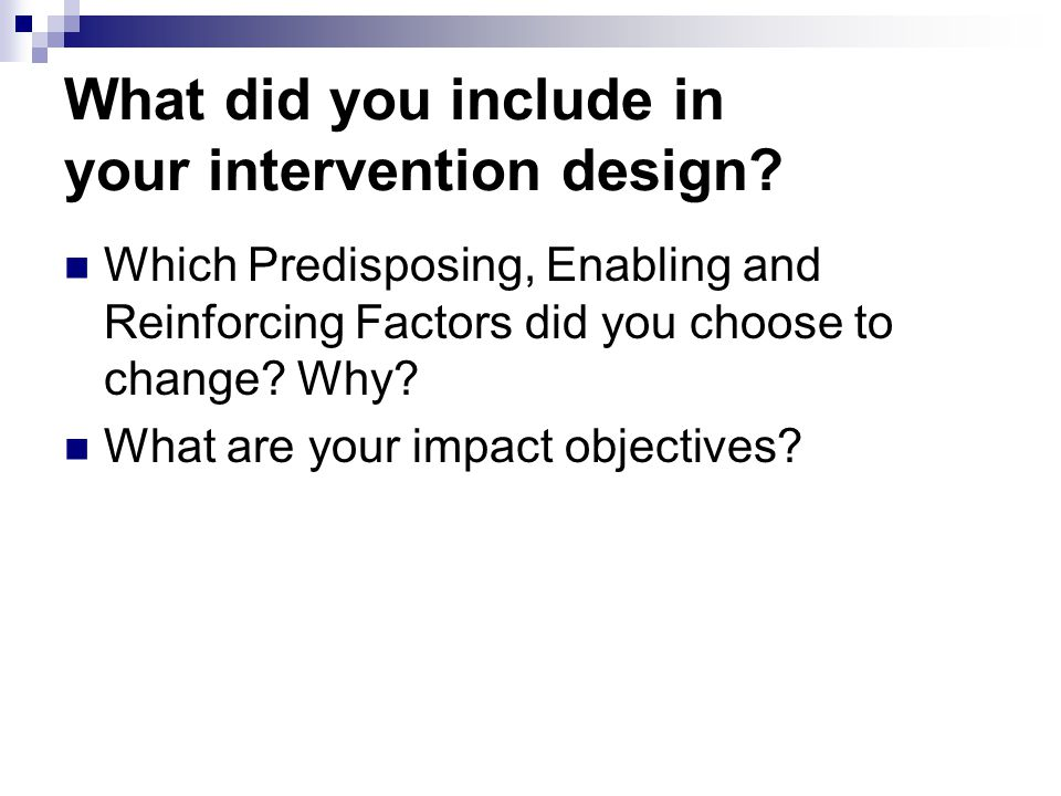 What did you include in your intervention design? Which Predisposing, Enabling and Reinforcing Factors did you choose to change? Why? What are your im