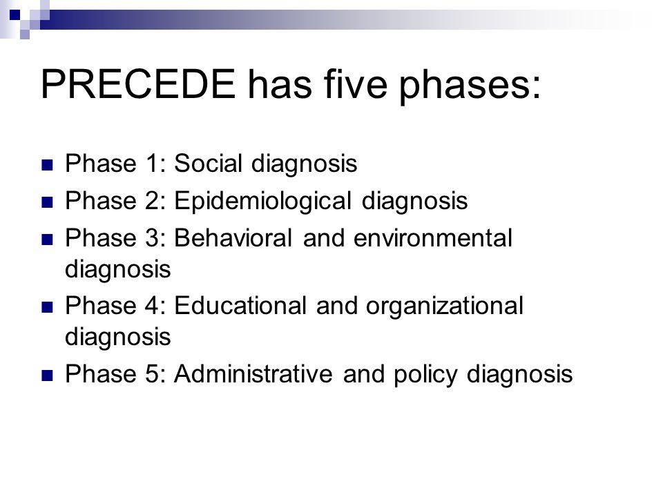 PRECEDE has five phases: Phase 1: Social diagnosis Phase 2: Epidemiological diagnosis Phase 3: Behavioral and environmental diagnosis Phase 4: Educati