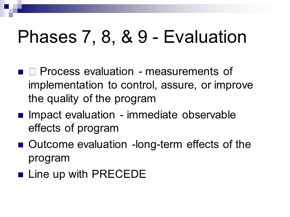 Phases 7, 8, & 9 - Evaluation Process evaluation - measurements of implementation to control, assure, or improve the quality of the program Impact eva