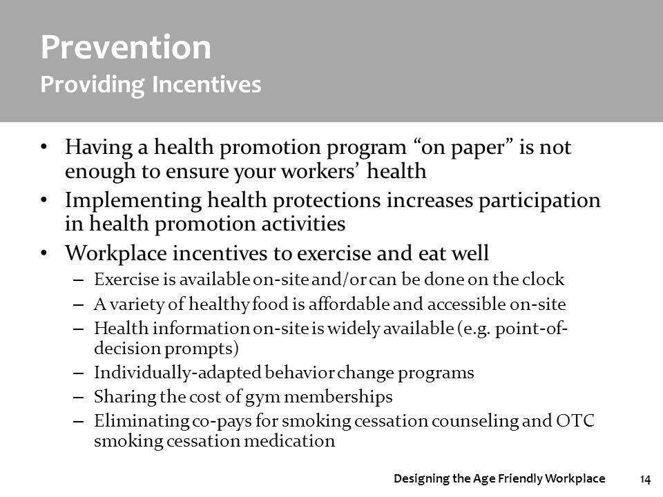 Designing the Age Friendly Workplace14 Prevention Providing Incentives Having a health promotion program on paper is not enough to ensure your workers