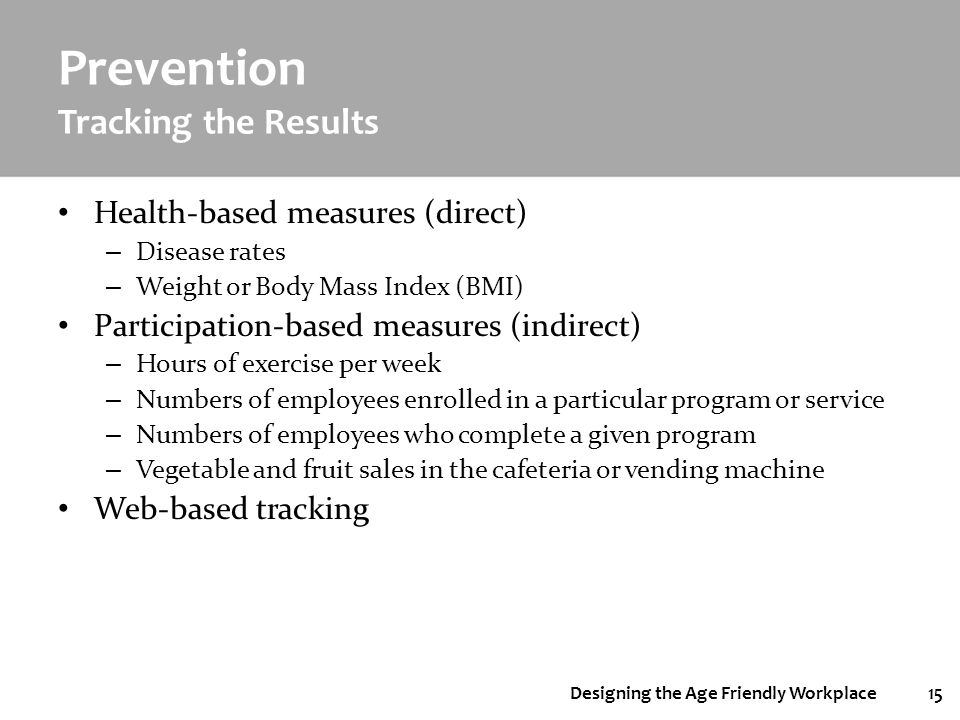 Designing the Age Friendly Workplace15 Prevention Tracking the Results Health-based measures (direct) – Disease rates – Weight or Body Mass Index (BMI