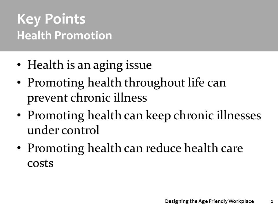 Designing the Age Friendly Workplace2 Key Points Health Promotion Health is an aging issue Promoting health throughout life can prevent chronic illnes