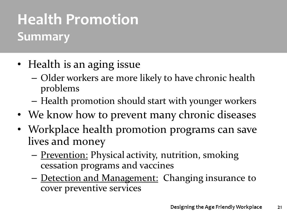 Designing the Age Friendly Workplace21 Health Promotion Summary Health is an aging issue – Older workers are more likely to have chronic health proble