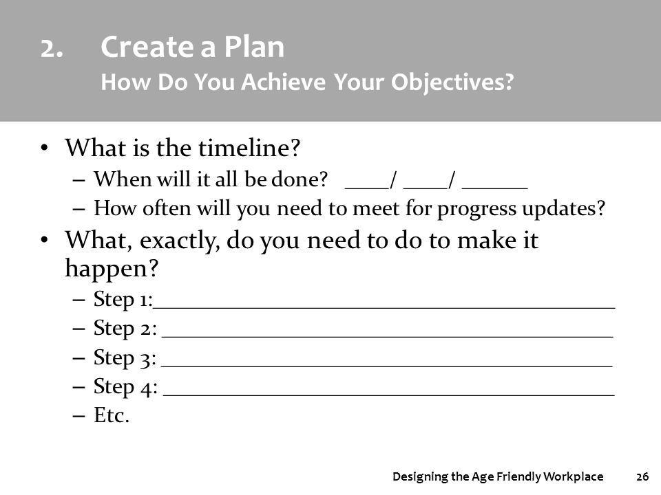 Designing the Age Friendly Workplace26 2.Create a Plan How Do You Achieve Your Objectives? What is the timeline? – When will it all be done? ____/ ___