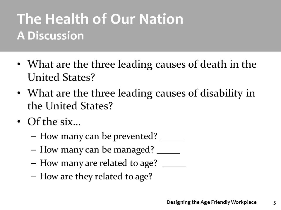 Designing the Age Friendly Workplace3 The Health of Our Nation A Discussion What are the three leading causes of death in the United States? What are