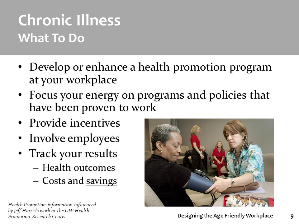 Designing the Age Friendly Workplace9 Chronic Illness What To Do Develop or enhance a health promotion program at your workplace Focus your energy on