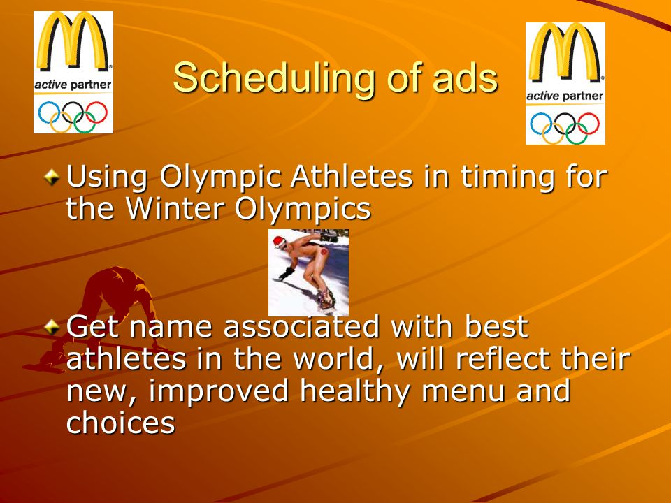 Scheduling of ads Using Olympic Athletes in timing for the Winter Olympics Get name associated with best athletes in the world, will reflect their new, improved healthy menu and choices