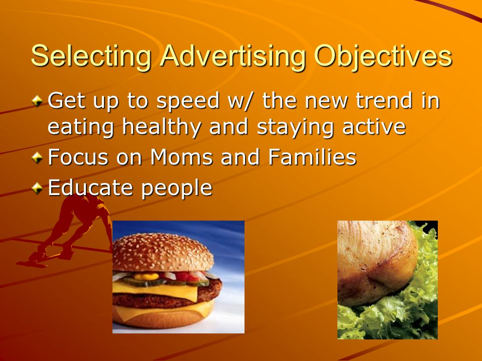 Selecting Advertising Objectives Get up to speed w/ the new trend in eating healthy and staying active Focus on Moms and Families Educate people