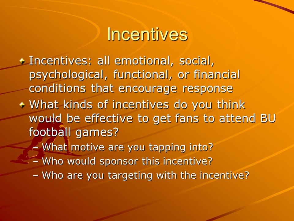 Incentives Incentives: all emotional, social, psychological, functional, or financial conditions that encourage response What kinds of incentives do you think would be effective to get fans to attend BU football games.