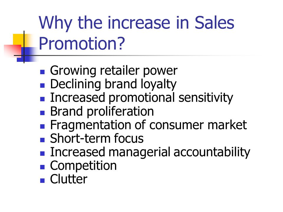 Why the increase in Sales Promotion? Growing retailer power Declining brand loyalty Increased promotional sensitivity Brand proliferation Fragmentatio