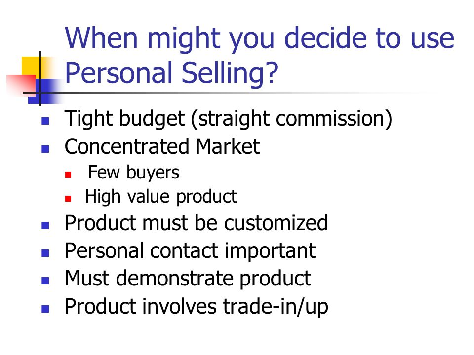 When might you decide to use Personal Selling? Tight budget (straight commission) Concentrated Market Few buyers High value product Product must be cu