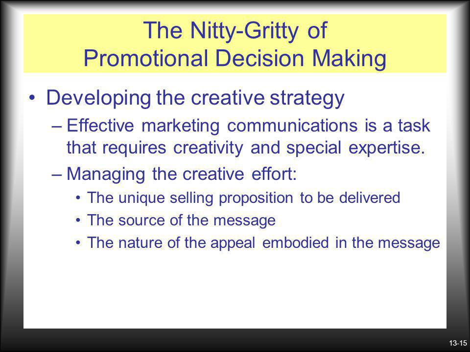 13-15 The Nitty-Gritty of Promotional Decision Making Developing the creative strategy –Effective marketing communications is a task that requires cre