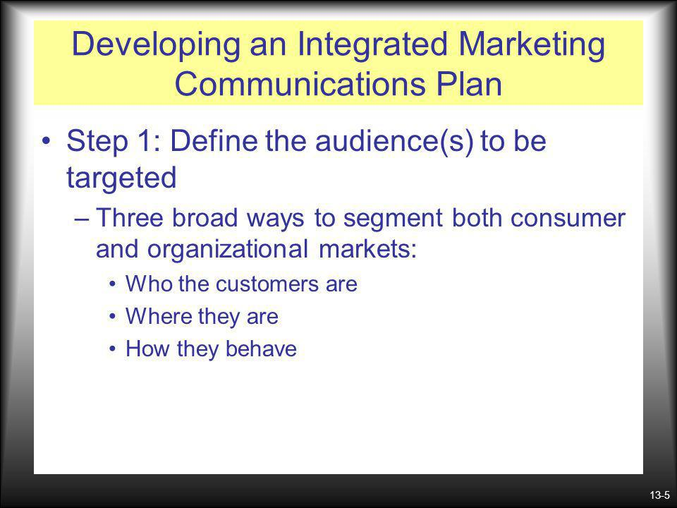 13-5 Developing an Integrated Marketing Communications Plan Step 1: Define the audience(s) to be targeted –Three broad ways to segment both consumer a
