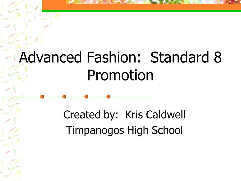 Advanced Fashion: Standard 8 Promotion Created by: Kris Caldwell Timpanogos High School