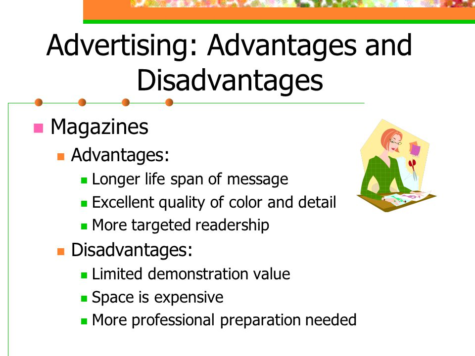 Advertising: Advantages and Disadvantages Magazines Advantages: Longer life span of message Excellent quality of color and detail More targeted reader