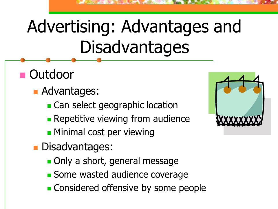Advertising: Advantages and Disadvantages Outdoor Advantages: Can select geographic location Repetitive viewing from audience Minimal cost per viewing