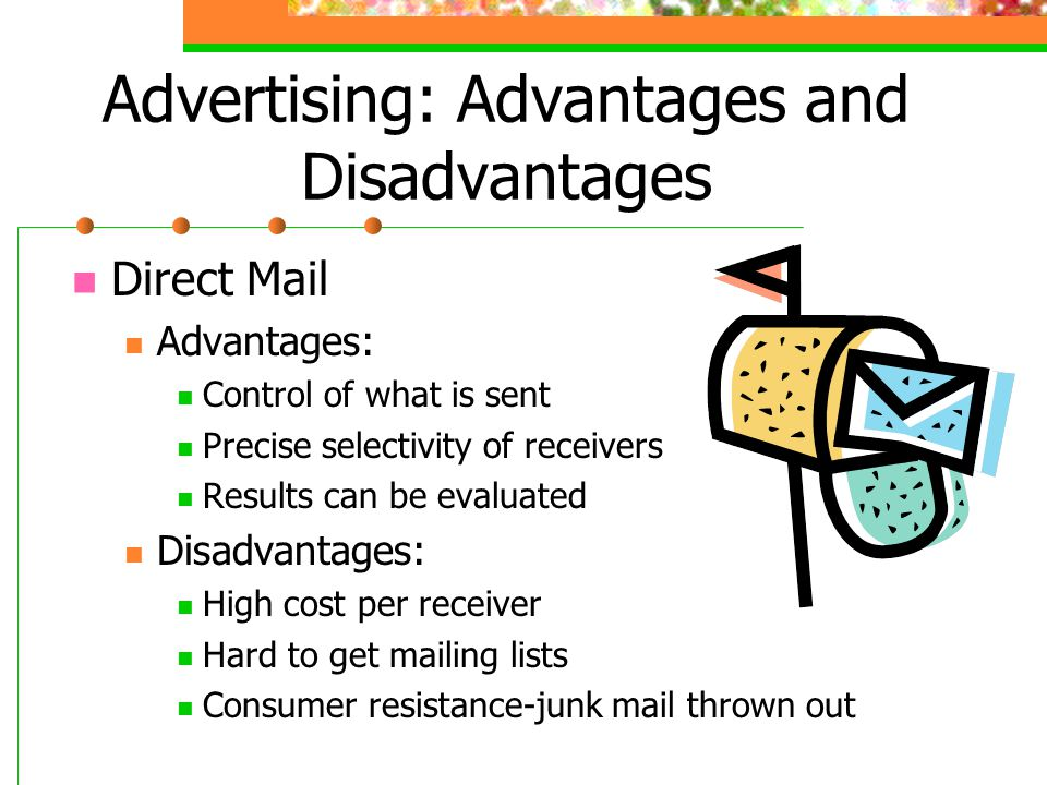 Advertising: Advantages and Disadvantages Direct Mail Advantages: Control of what is sent Precise selectivity of receivers Results can be evaluated Di