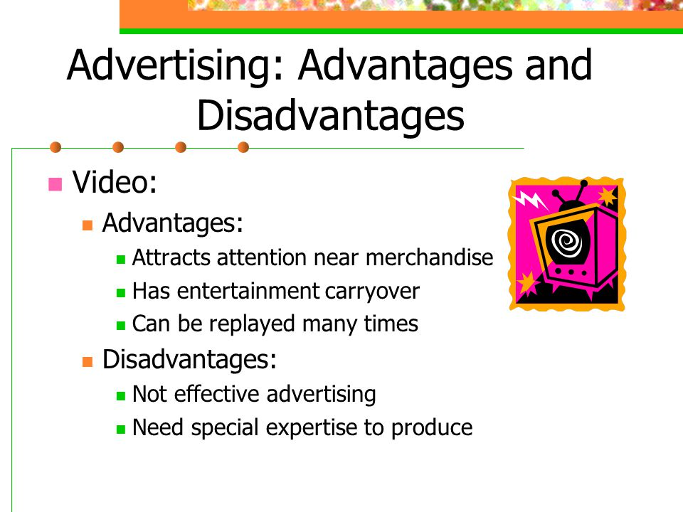 Advertising: Advantages and Disadvantages Video: Advantages: Attracts attention near merchandise Has entertainment carryover Can be replayed many time