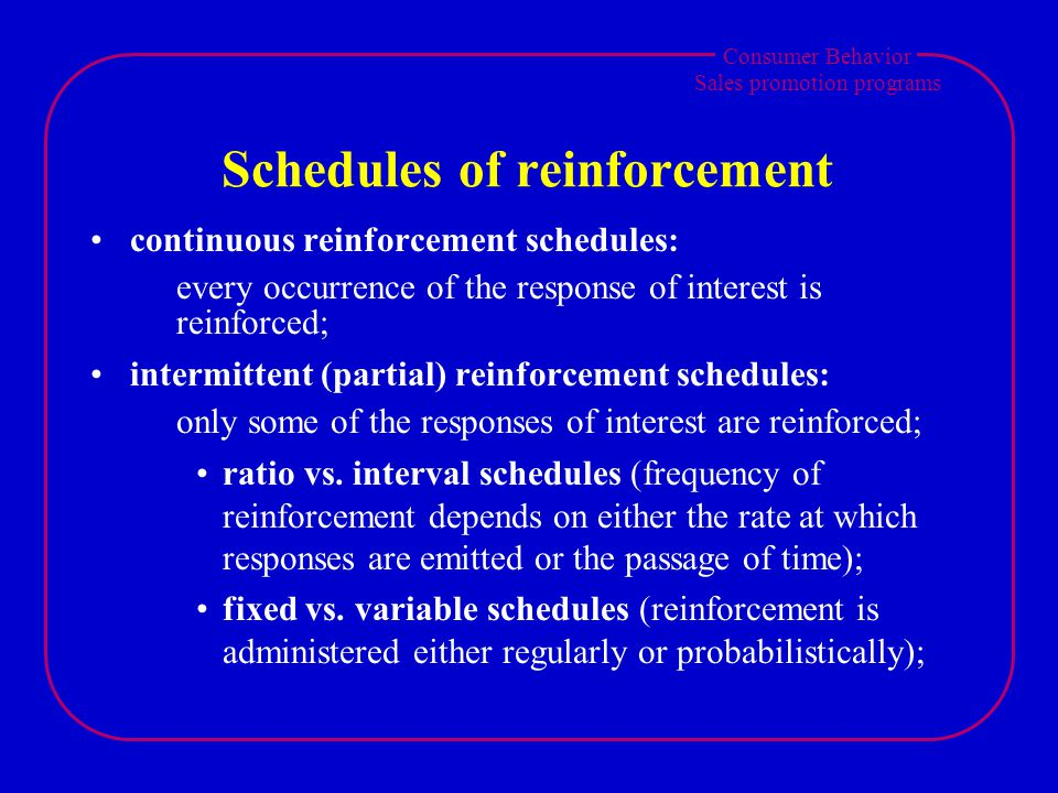 Consumer Behavior Sales promotion programs Schedules of reinforcement continuous reinforcement schedules: every occurrence of the response of interest is reinforced; intermittent (partial) reinforcement schedules: only some of the responses of interest are reinforced; ratio vs.