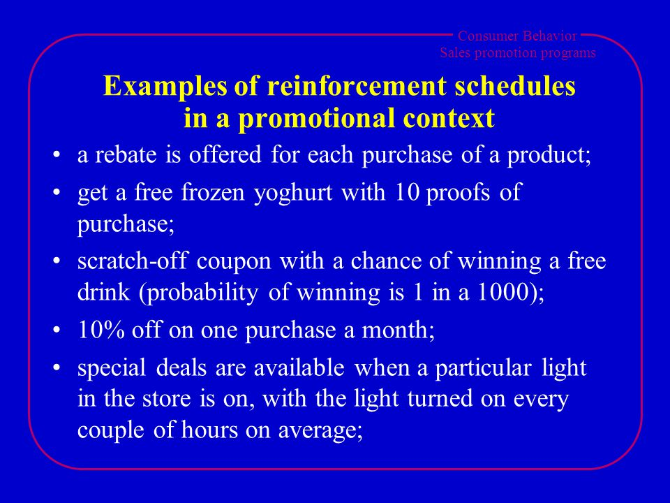 Consumer Behavior Sales promotion programs Examples of reinforcement schedules in a promotional context a rebate is offered for each purchase of a product; get a free frozen yoghurt with 10 proofs of purchase; scratch-off coupon with a chance of winning a free drink (probability of winning is 1 in a 1000); 10% off on one purchase a month; special deals are available when a particular light in the store is on, with the light turned on every couple of hours on average;