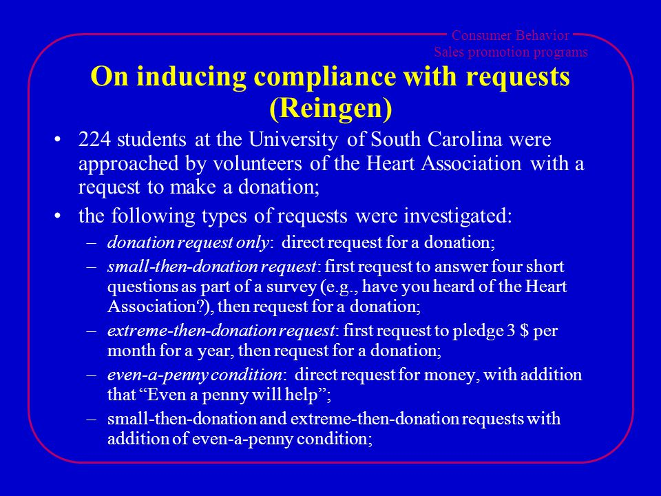 Consumer Behavior Sales promotion programs On inducing compliance with requests (Reingen) 224 students at the University of South Carolina were approached by volunteers of the Heart Association with a request to make a donation; the following types of requests were investigated: –donation request only: direct request for a donation; –small-then-donation request: first request to answer four short questions as part of a survey (e.g., have you heard of the Heart Association ), then request for a donation; –extreme-then-donation request: first request to pledge 3 $ per month for a year, then request for a donation; –even-a-penny condition: direct request for money, with addition that Even a penny will help; –small-then-donation and extreme-then-donation requests with addition of even-a-penny condition;