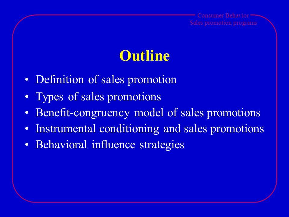 Consumer Behavior Sales promotion programs Outline Definition of sales promotion Types of sales promotions Benefit-congruency model of sales promotions Instrumental conditioning and sales promotions Behavioral influence strategies