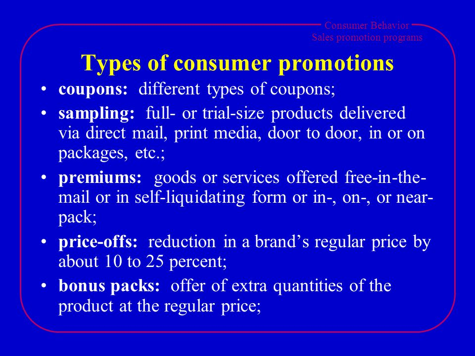 Consumer Behavior Sales promotion programs Types of consumer promotions coupons: different types of coupons; sampling: full- or trial-size products de