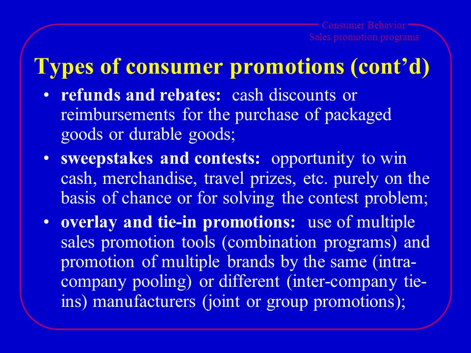 Consumer Behavior Sales promotion programs Types of consumer promotions (contd) refunds and rebates: cash discounts or reimbursements for the purchase