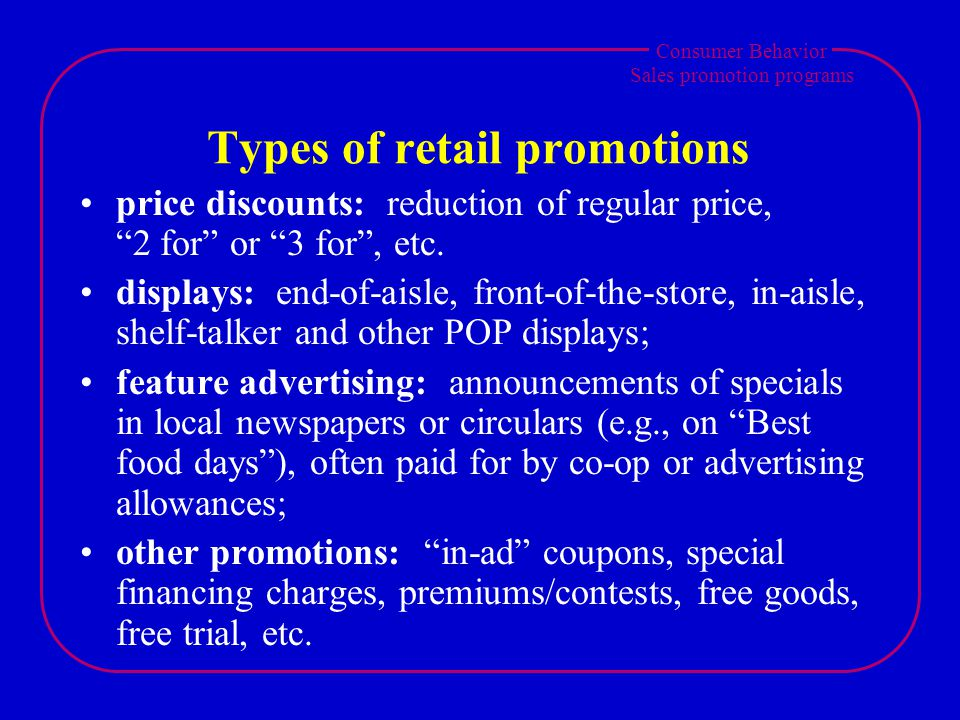 Consumer Behavior Sales promotion programs Types of retail promotions price discounts: reduction of regular price, 2 for or 3 for, etc. displays: end-
