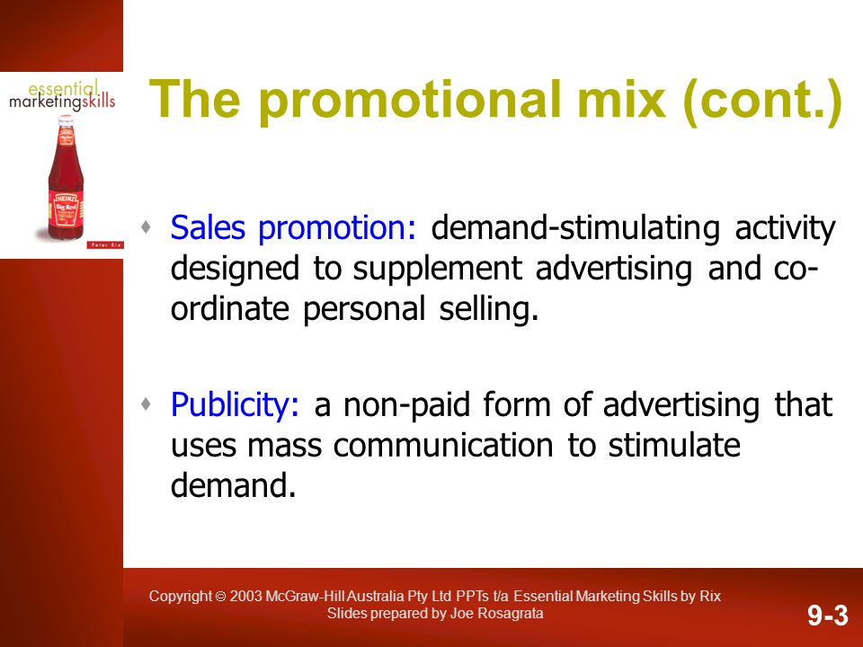 Copyright 2003 McGraw-Hill Australia Pty Ltd PPTs t/a Essential Marketing Skills by Rix Slides prepared by Joe Rosagrata The promotional mix (cont.) S