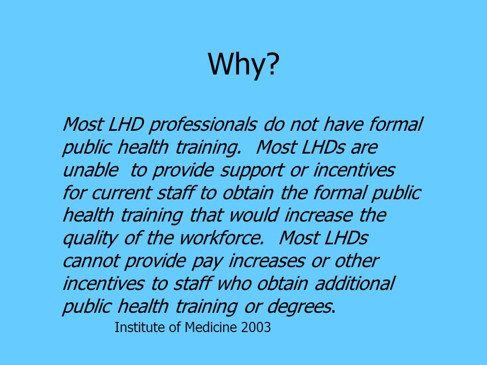 Why. Most LHD professionals do not have formal public health training.