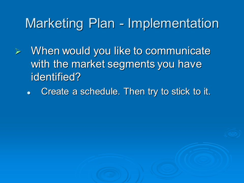 Marketing Plan - Implementation When would you like to communicate with the market segments you have identified.
