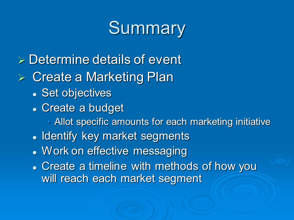 Summary Determine details of event Determine details of event Create a Marketing Plan Create a Marketing Plan Set objectives Set objectives Create a budget Create a budget Allot specific amounts for each marketing initiativeAllot specific amounts for each marketing initiative Identify key market segments Identify key market segments Work on effective messaging Work on effective messaging Create a timeline with methods of how you will reach each market segment Create a timeline with methods of how you will reach each market segment