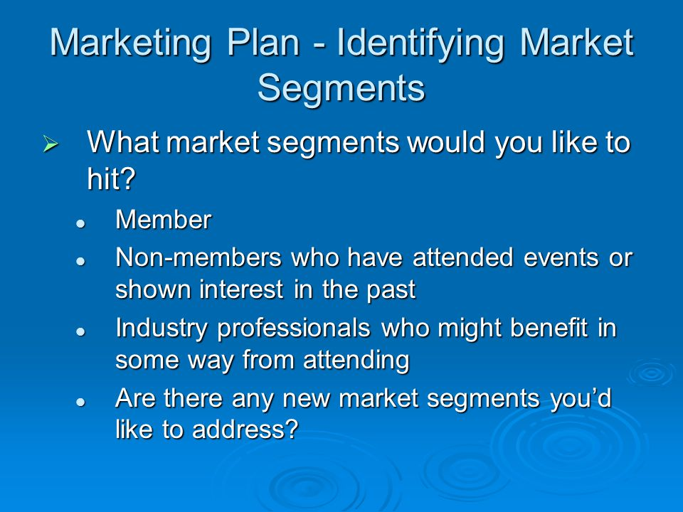 Marketing Plan - Identifying Market Segments What market segments would you like to hit.