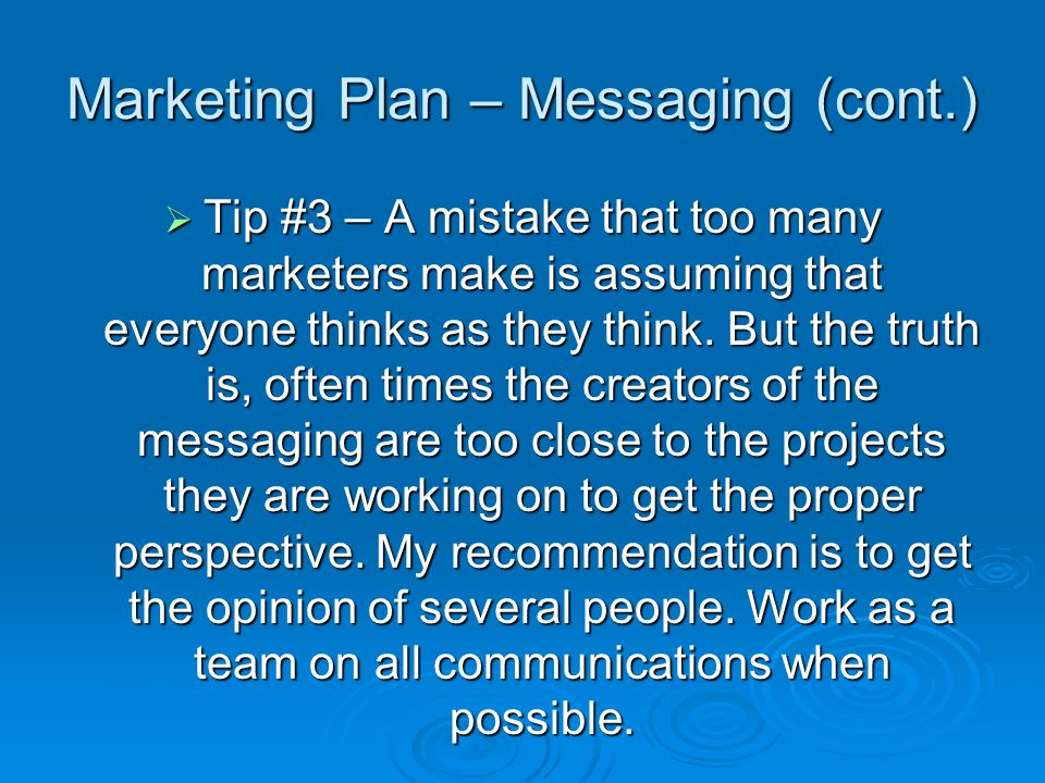 Marketing Plan – Messaging (cont.) Tip #3 – A mistake that too many marketers make is assuming that everyone thinks as they think.