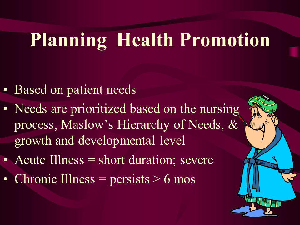 Planning Health Promotion Based on patient needs Needs are prioritized based on the nursing process, Maslows Hierarchy of Needs, & growth and developm