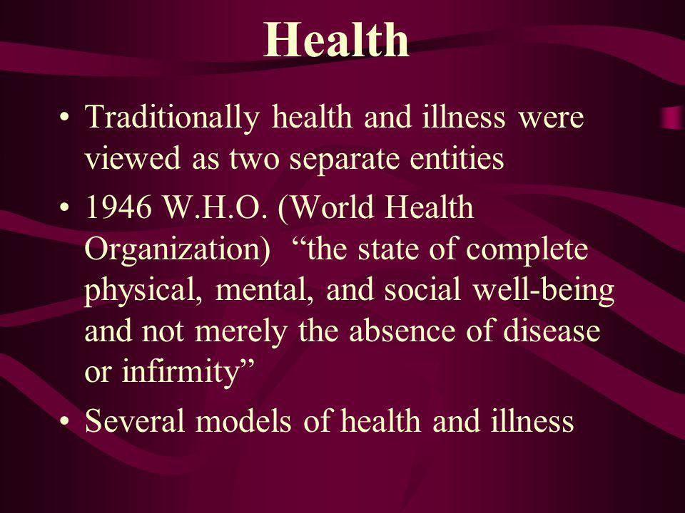 Health Traditionally health and illness were viewed as two separate entities 1946 W.H.O. (World Health Organization) the state of complete physical, m