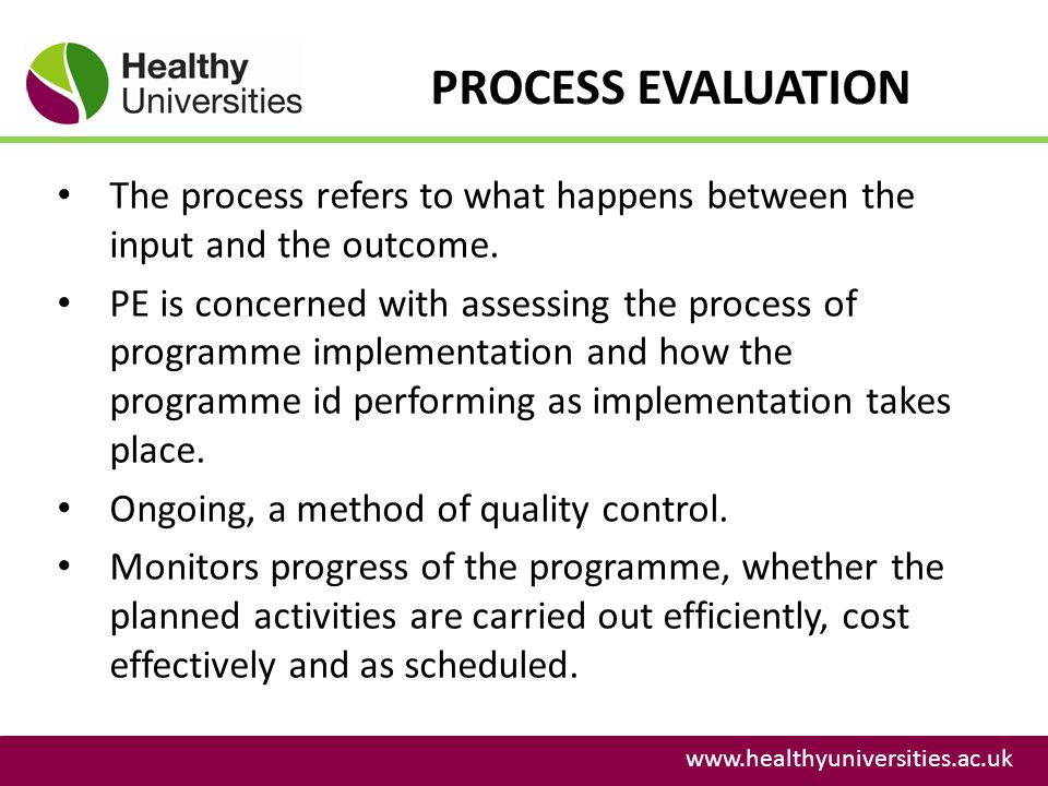 PROCESS EVALUATION www.healthyuniversities.ac.uk The process refers to what happens between the input and the outcome. PE is concerned with assessing