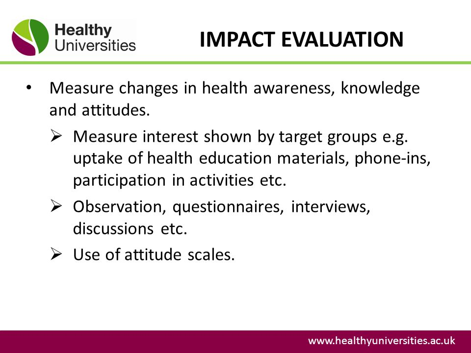 IMPACT EVALUATION www.healthyuniversities.ac.uk Measure changes in health awareness, knowledge and attitudes. Measure interest shown by target groups
