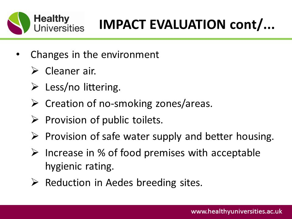 IMPACT EVALUATION cont/... www.healthyuniversities.ac.uk Changes in the environment Cleaner air. Less/no littering. Creation of no-smoking zones/areas