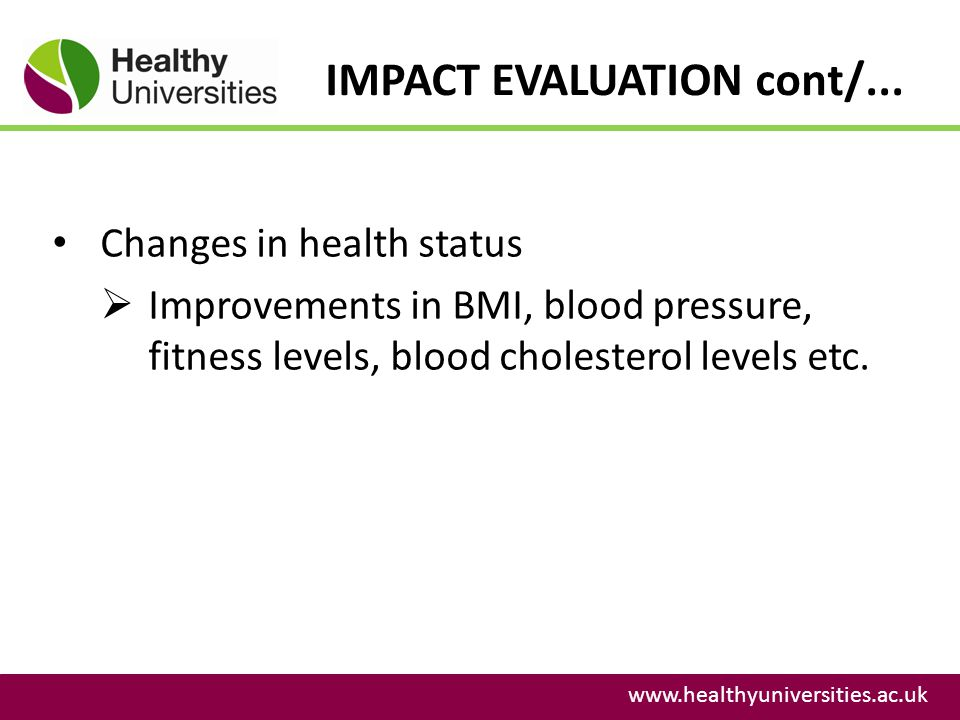 IMPACT EVALUATION cont/... www.healthyuniversities.ac.uk Changes in health status Improvements in BMI, blood pressure, fitness levels, blood cholester