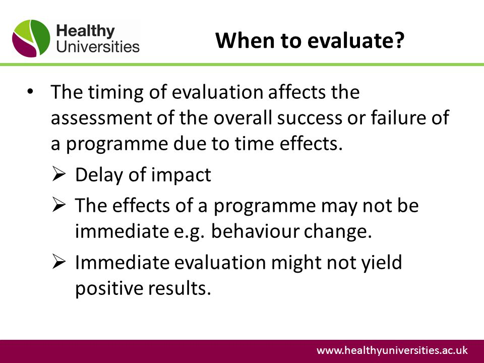 When to evaluate? www.healthyuniversities.ac.uk The timing of evaluation affects the assessment of the overall success or failure of a programme due t