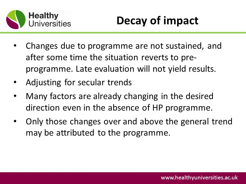 Decay of impact www.healthyuniversities.ac.uk Changes due to programme are not sustained, and after some time the situation reverts to pre- programme.