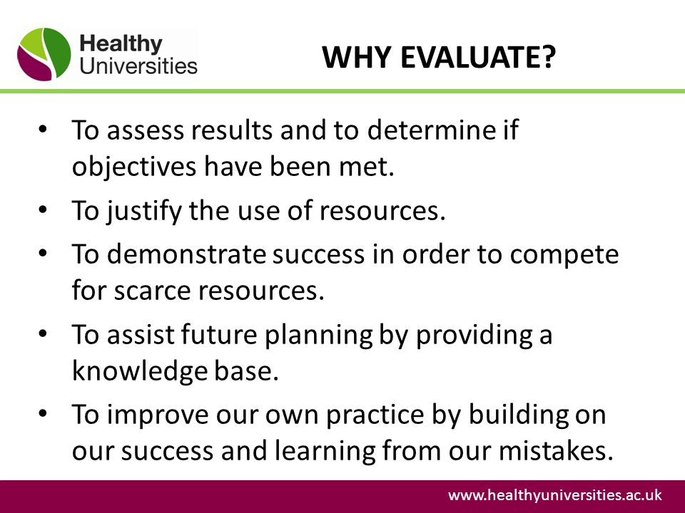 WHY EVALUATE? www.healthyuniversities.ac.uk To assess results and to determine if objectives have been met. To justify the use of resources. To demons