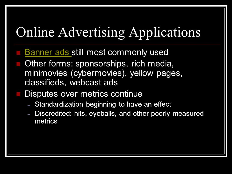Online Advertising Applications Banner ads still most commonly used Banner ads Other forms: sponsorships, rich media, minimovies (cybermovies), yellow pages, classifieds, webcast ads Disputes over metrics continue – Standardization beginning to have an effect – Discredited: hits, eyeballs, and other poorly measured metrics