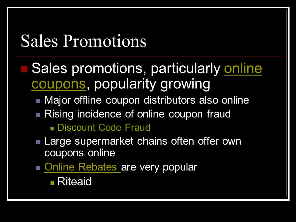 Sales Promotions Sales promotions, particularly online coupons, popularity growingonline coupons Major offline coupon distributors also online Rising incidence of online coupon fraud Discount Code Fraud Large supermarket chains often offer own coupons online Online Rebates are very popular Online Rebates Riteaid