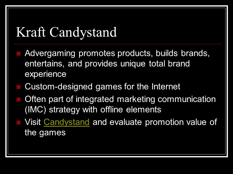 Kraft Candystand Advergaming promotes products, builds brands, entertains, and provides unique total brand experience Custom-designed games for the Internet Often part of integrated marketing communication (IMC) strategy with offline elements Visit Candystand and evaluate promotion value of the gamesCandystand