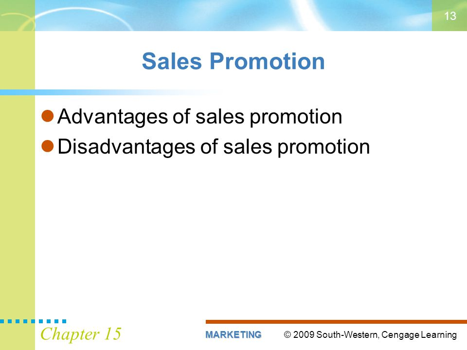 © 2009 South-Western, Cengage LearningMARKETING Chapter 15 13 Sales Promotion Advantages of sales promotion Disadvantages of sales promotion